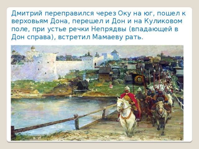 Дмитрий переправился через Оку на юг, пошел к верховьям Дона, перешел и Дон и на Куликовом поле, при устье речки Непрядвы (впадающей в Дон справа), встретил Мамаеву рать.