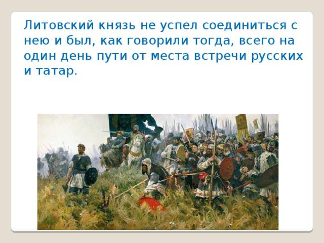 Литовский князь не успел соединиться с нею и был, как говорили тогда, всего на один день пути от места встречи русских и татар.
