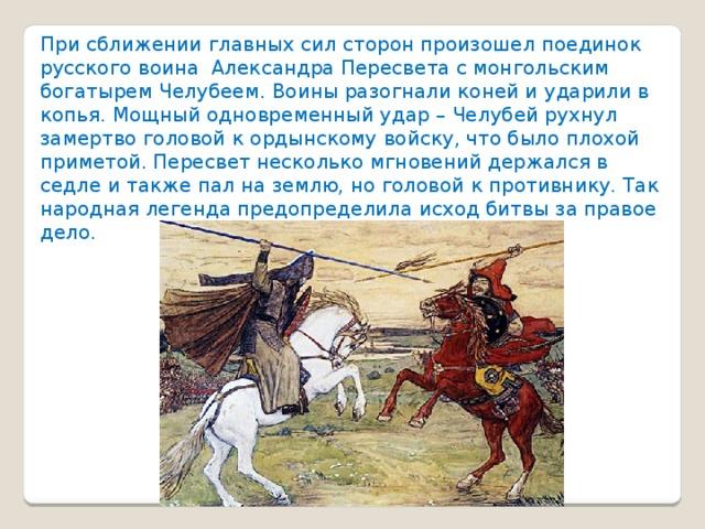 При сближении главных сил сторон произошел поединок русского воина Александра Пересвета с монгольским богатырем Челубеем. Воины разогнали коней и ударили в копья. Мощный одновременный удар – Челубей рухнул замертво головой к ордынскому войску, что было плохой приметой. Пересвет несколько мгновений держался в седле и также пал на землю, но головой к противнику. Так народная легенда предопределила исход битвы за правое дело .