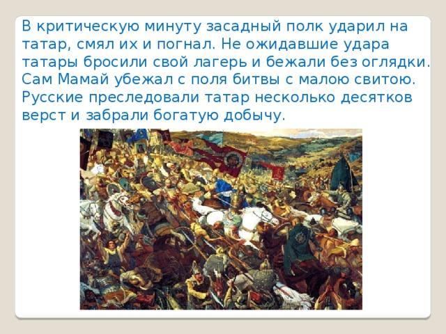 В критическую минуту засадный полк ударил на татар, смял их и погнал. Не ожидавшие удара татары бросили свой лагерь и бежали без оглядки. Сам Мамай убежал с поля битвы с малою свитою. Русские преследовали татар несколько десятков верст и забрали богатую добычу.