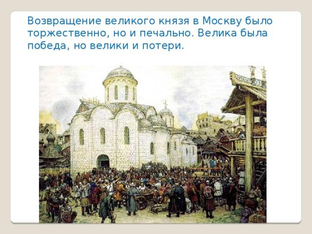 Возвращение великого князя в Москву было торжественно, но и печально. Велика была победа, но велики и потери.