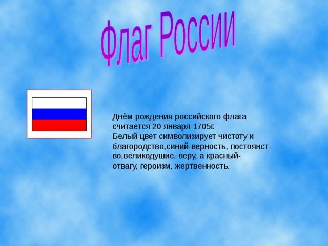 Днём рождения российского флага считается 20 января 1705г. Белый цвет символизирует чистоту и благородство,синий-верность, постоянст- во,великодушие, веру, а красный- отвагу, героизм, жертвенность.