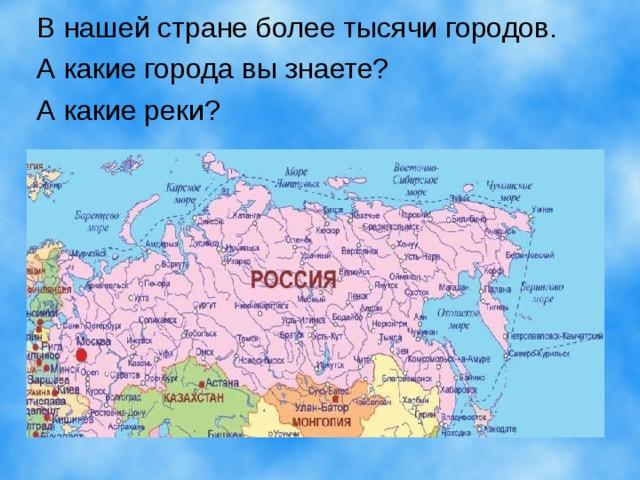 В нашей стране более тысячи городов. А какие города вы знаете? А какие реки?