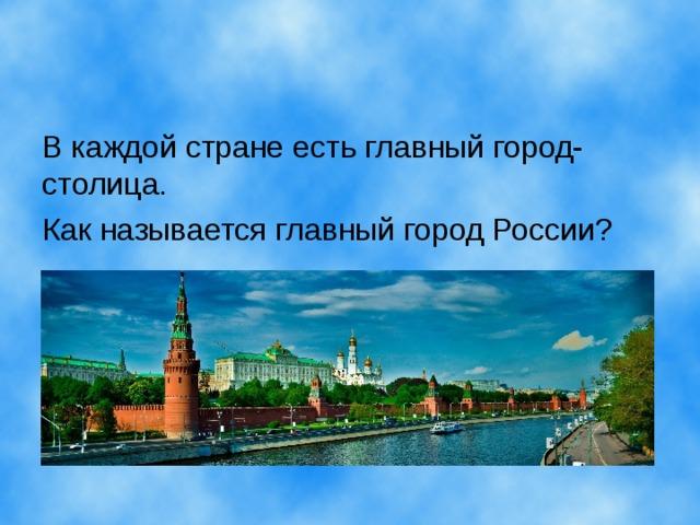 В каждой стране есть главный город- столица. Как называется главный город России?