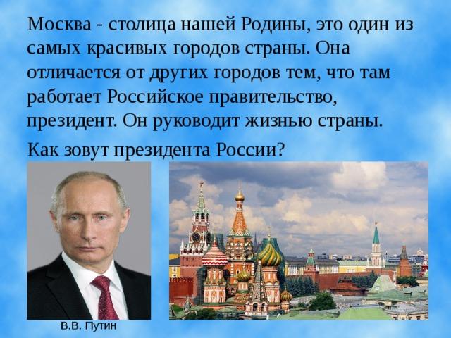 Москва - столица нашей Родины, это один из самых красивых городов страны. Она отличается от других городов тем, что там работает Российское правительство, президент. Он руководит жизнью страны. Как зовут президента России? В.В. Путин