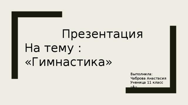 Презентация На тему : «Гимнастика» Выполнила: Чаброва Анастасия Ученица 11 класс «А»
