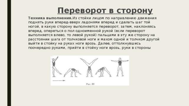 Переворот в сторону Техника выполнения. Из стойки лицом по направлению движения поднять руки вперед-вверх ладонями вперед и сделать шаг той ногой, в какую сторону выполняется переворот, затем, наклоняясь вперед, опереться о пол одноименной рукой (если переворот выполняется влево, то левой рукой) пальцами в эту же сторону на расстоянии шага от толчковой ноги и махом одной и толчком другой выйти в стойку на руках ноги врозь. Далее, оттолкнувшись поочередно руками, прийти в стойку ноги врозь, руки в стороны