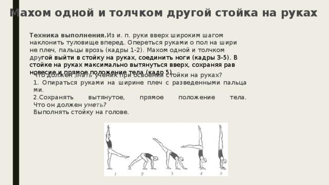 Махом одной и толчком другой стойка на руках Техника выполнения. Из и. п. руки вверх широким шагом наклонить туловище вперед. Опереться руками о пол на ширине плеч, пальцы врозь (кадры 1-2). Махом одной и толчком дру гой выйти в стойку на руках, соединить ноги (кадры 3-5). В стойке на руках максимально вытянуться вверх, сохраняя равновесие и прямое положение тела (кадр 5). Что должен знать ученик при освоении стойки на руках? 1. Опираться руками на ширине плеч с разведенными пальцами. 2.Сохранять вытянутое, прямое положение тела.  Что он должен уметь? Выполнять стойку на голове.