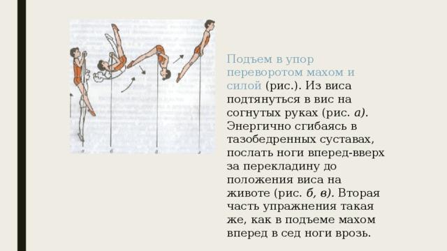 Подъем в упор переворотом махом и силой (рис.). Из виса подтянуться в вис на согнутых руках (рис. а). Энергично сгибаясь в тазобедренных суставах, послать ноги вперед-вверх за перекладину до положения виса на животе (рис. б, в). Вторая часть упражнения такая же, как в подъеме махом вперед в сед ноги врозь.