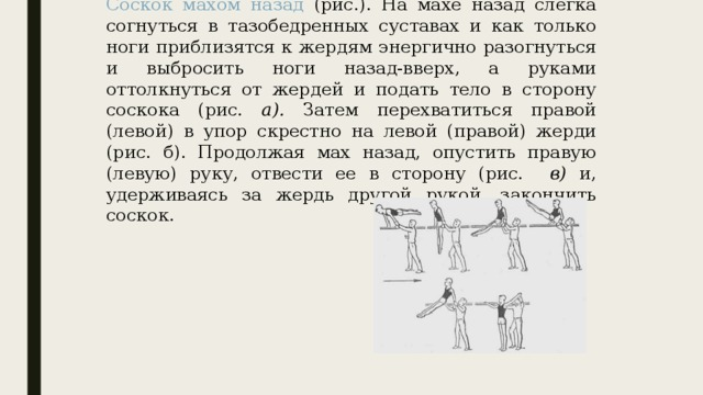 Соскок махом назад (рис.). На махе назад слегка согнуться в тазобедренных суставах и как только ноги приблизятся к жердям энергично разогнуться и выбросить ноги назад-вверх, а руками оттолкнуться от жердей и подать тело в сторону соскока (рис. а). Затем перехватиться правой (левой) в упор скрестно на левой (правой) жерди (рис. б). Продолжая мах назад, опустить правую (левую) руку, отвести ее в сторону (рис. в) и, удерживаясь за жердь другой рукой, закончить соскок.