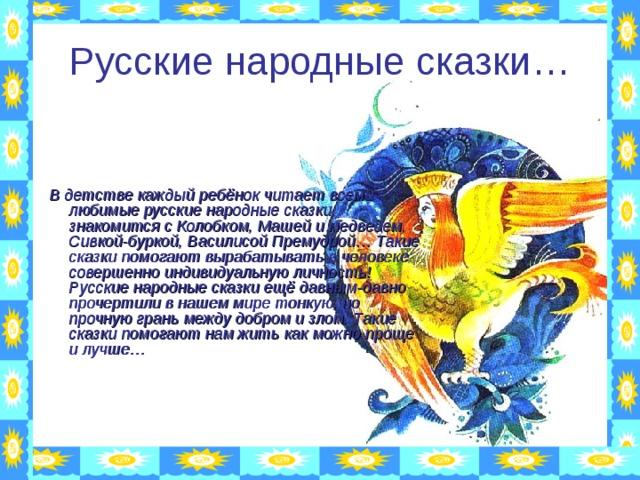 Русские народные сказки…       В детстве каждый ребёнок читает всеми любимые русские народные сказки, знакомится с Колобком, Машей и медведем, Сивкой-буркой, Василисой Премудрой… Такие сказки помогают вырабатывать в человеке совершенно индивидуальную личность! Русские народные сказки ещё давным-давно прочертили в нашем мире тонкую, но прочную грань между добром и злом. Такие сказки помогают нам жить как можно проще и лучше…
