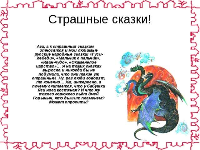 Страшные сказки!   Ага, а к страшным сказкам относятся и мои любимые русские народные сказки! «Гуси-лебеди», «Мальчик с пальчик», «Иван-чудо», «Окаменелое царство»… Я на таких сказках выросла и никогда бы не подумала, что они такие уж страшные! Ну, раз люди говорят, то конечно… Хм, интересно, а почему считается, что у бабушки Яги нога костяная? И что же такого горючего пьёт Змей Горыныч, что дышит пламенем? Может спросить?