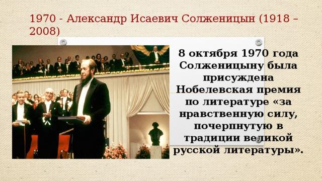 1970 - Александр Исаевич Солженицын (1918 – 2008) 8 октября 1970 года Солженицыну была присуждена Нобелевская премия по литературе «за нравственную силу, почерпнутую в традиции великой русской литературы».