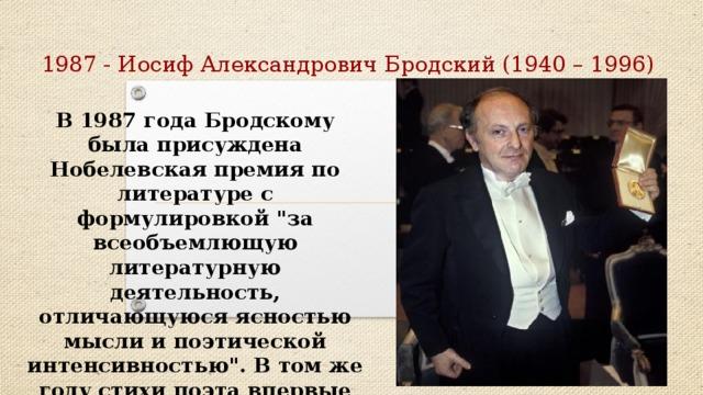 1987 - Иосиф Александрович Бродский (1940 – 1996) В 1987 годаБродскому была присуждена Нобелевская премия по литературе с формулировкой