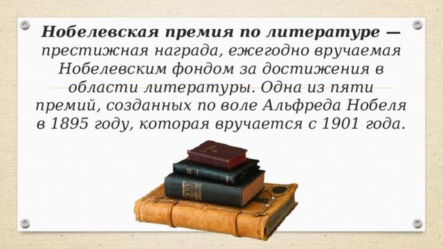 Нобелевская премия по литературе — престижная награда, ежегодно вручаемая Нобелевским фондом за достижения в области литературы. Одна из пяти премий, созданных по воле Альфреда Нобеля в 1895 году, которая вручается с 1901 года.