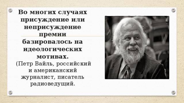 Во многих случаях присуждение или неприсуждение премии базировалось на идеологических мотивах.  (Петр Вайль, российский и американский журналист, писатель радиоведущий.