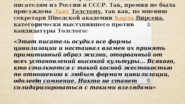 Не в последнюю очередь это относится к писателям из России и СССР. Так, премия не была присуждена Льву Толстому , так как, по мнению секретаря Шведской академии Карла Вирсена , категорически выступившего против кандидатуры Толстого: «Этот писатель осудил все формы цивилизации и настаивал взамен их принять примитивный образ жизни, оторванный от всех установлений высокой культуры… Всякого, кто столкнется с такой косной жестокостью по отношению к любым формам цивилизации, одолеет сомнение. Никто не станет солидаризироваться с такими взглядами»