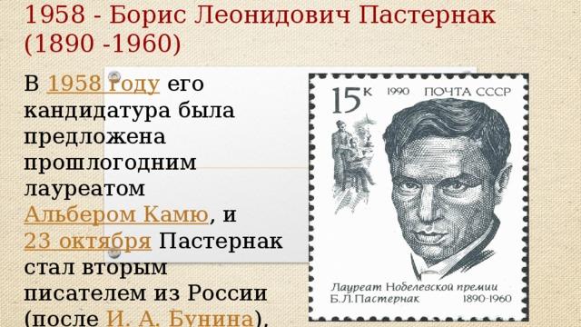 1958 - Борис Леонидович Пастернак (1890 -1960) В 1958 году его кандидатура была предложена прошлогодним лауреатом Альбером Камю , и 23 октября Пастернак стал вторым писателем из России (после И. A. Бунина ), удостоенным этой награды.