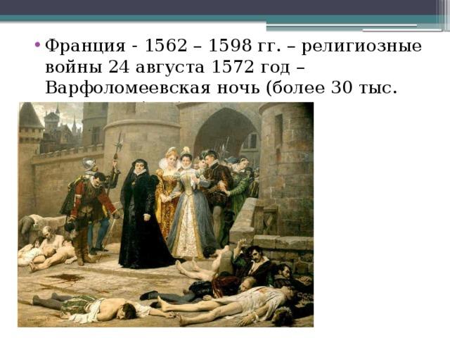 Франция - 1562 – 1598 гг. – религиозные войны 24 августа 1572 год – Варфоломеевская ночь (более 30 тыс. человек убито).