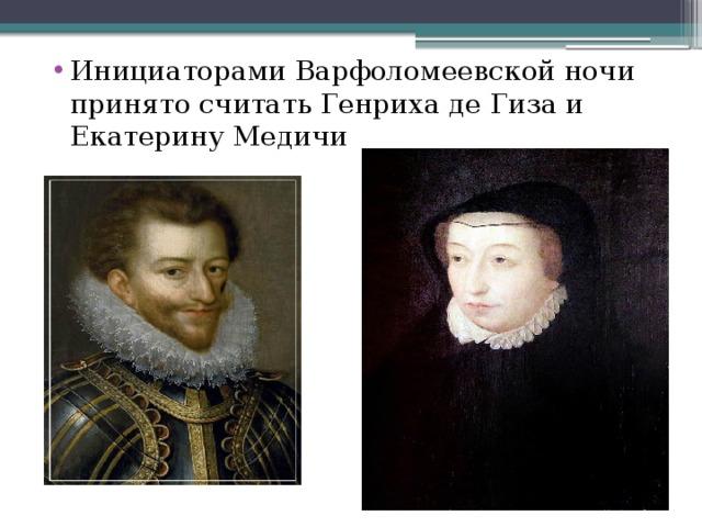 Инициаторами Варфоломеевской ночи принято считать Генриха де Гиза и Екатерину Медичи