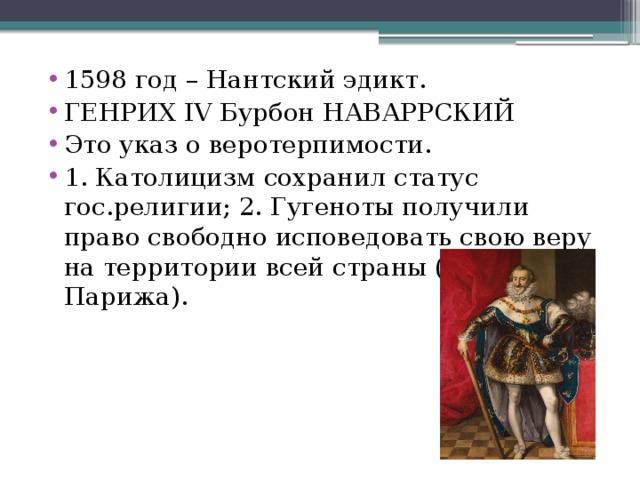 1598 год – Нантский эдикт. ГЕНРИХ IV Бурбон НАВАРРСКИЙ Это указ о веротерпимости. 1. Католицизм сохранил статус гос.религии; 2. Гугеноты получили право свободно исповедовать свою веру на территории всей страны (кроме Парижа).