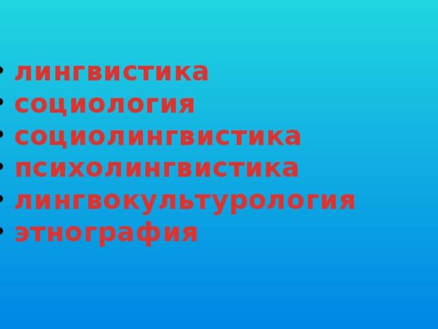 лингвистика  социология  социолингвистика  психолингвистика  лингвокультурология  этнография