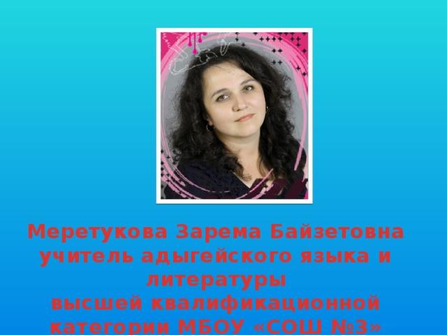 Меретукова Зарема Байзетовна учитель адыгейского языка и литературы высшей квалификационной категории МБОУ «СОШ №3» г.Майкопа