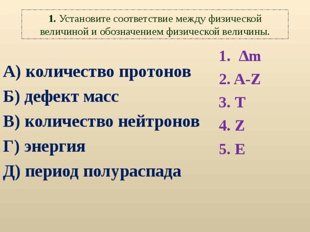 1. Установите соответствие между физической величиной и обозначением физической величины. 1.  ∆m 2. A-Z 3. Т 4. Z 5. Е  А ) количество протонов Б ) дефект масс В ) количество нейтронов Г ) энергия Д ) период полураспада