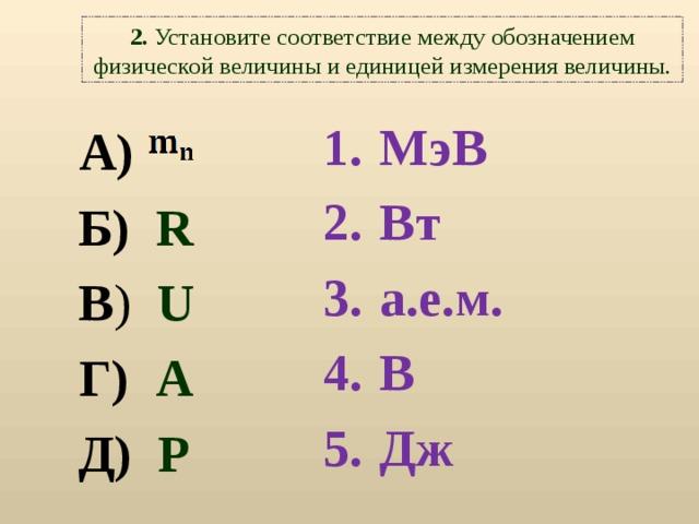 2. Установите соответствие между обозначением физической величины и единицей измерения величины. МэВ Вт а.е.м. В Дж     А)  Б)   R В ) U Г) A Д)  P