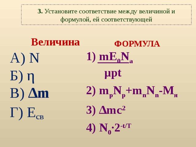 3. Установите соответствие между  величиной и формулой, ей соответствующей Величина А) N Б)  η В)  ∆m Г) E св  ФОРМУЛА  1)  mE 0 N a  µpt 2) m p N p +m n N n -M я 3) ∆mc 2 4) N 0 ·2 -t/T
