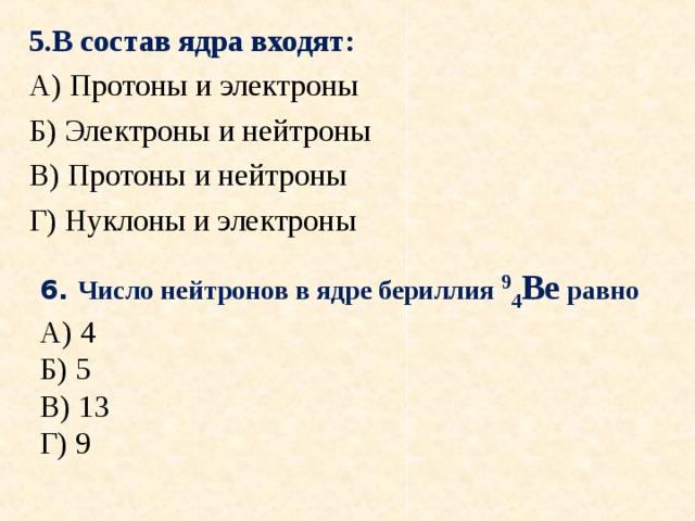 5.В состав ядра входят: А) Протоны и электроны Б) Электроны и нейтроны В) Протоны и нейтроны Г) Нуклоны и электроны 6. Число нейтронов вядре бериллия 9 4 Ве равно А) 4 Б) 5 В) 13 Г) 9