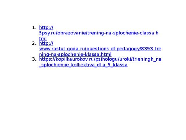 http :// 5psy.ru/obrazovanie/trening-na-splochenie-classa.html http:// www.rastut-goda.ru/questions-of-pedagogy/8393-trening-na-splochenie-klassa.html https://kopilkaurokov.ru/psihologu/uroki/trieningh_na_splochieniie_kolliektiva_dlia_5_klassa