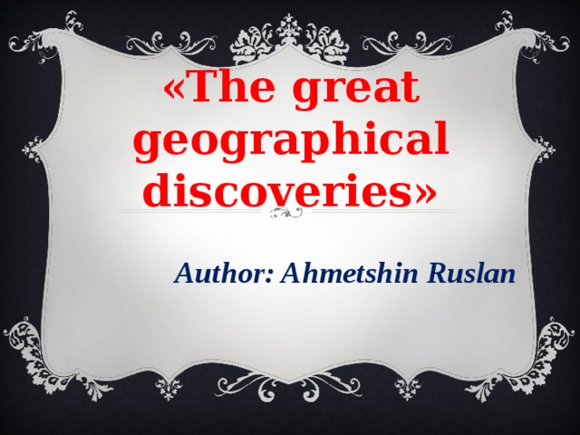 «The great geographical discoveries» Author: Ahmetshin Ruslan