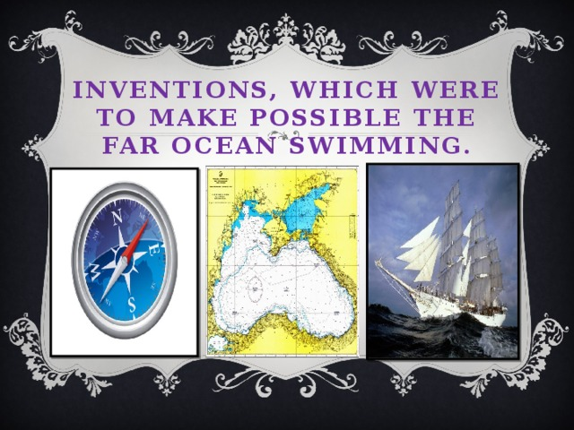 Inventions, which were to make possible the far ocean swimming.