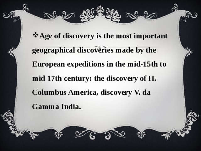 Age of discovery is the most important geographical discoveries made by the European expeditions in the mid-15th to mid 17th century: the discovery of H. Columbus America, discovery V. da Gamma India.