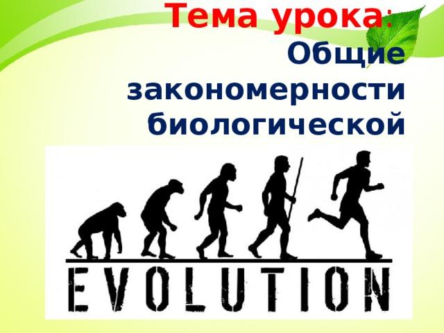 Тема урока :   Общие закономерности биологической эволюции