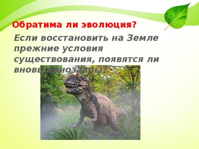 Обратима ли эволюция? Если восстановить на Земле прежние условия существования, появятся ли вновь динозавры?