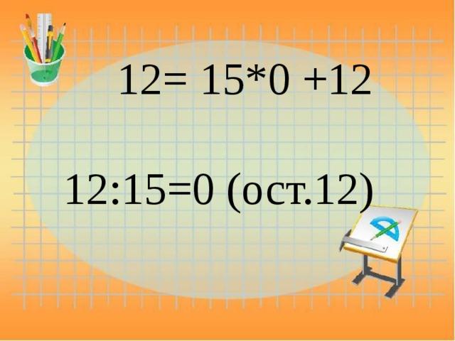 12= 15*0 +12 12:15=0 (ост.12)