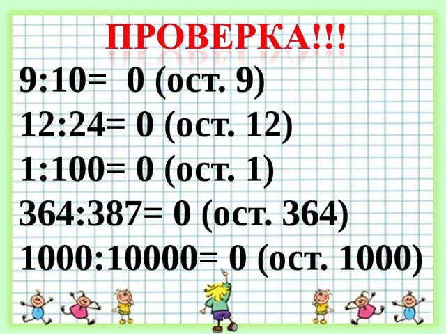 9:10= 0 (ост. 9) 12:24= 0 (ост. 12) 1:100= 0 (ост. 1) 364:387= 0 (ост. 364) 1000:10000= 0 (ост. 1000)
