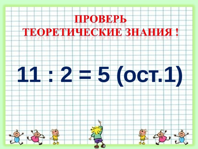 11 : 2 = 5 (ост.1)