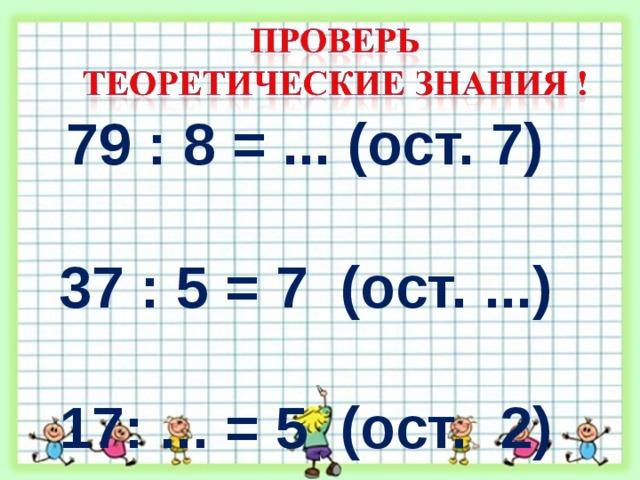 79 : 8 = ... (ост. 7)  37 : 5 = 7 (ост. ...)  17: ... = 5 (ост. 2)  5 : 10 = … (ост. …)
