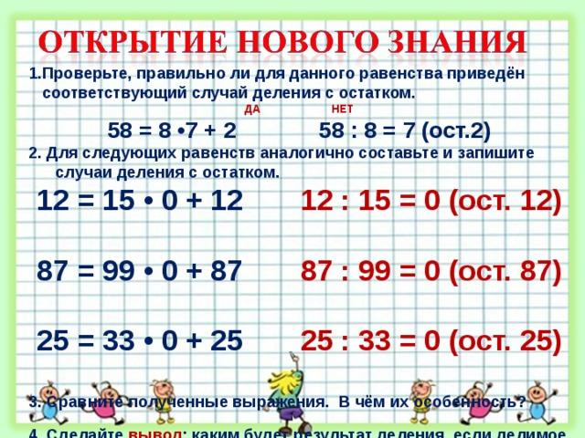 1.Проверьте, правильно ли для данного равенства приведён  соответствующий случай деления с остатком. ДА НЕТ 58 = 8 •7 + 2 58 : 8 = 7 (ост.2) 2. Для следующих равенств аналогично составьте и запишите  случаи деления с остатком.  12 = 15 • 0 + 12 12 : 15 = 0 (ост. 12)  87 = 99 • 0 + 87 87 : 99 = 0 (ост. 87)  25 = 33 • 0 + 25 25 : 33 = 0 (ост. 25) 3. Сравните полученные выражения. В чём их особенность?  4. Сделайте вывод : каким будет результат деления, если делимое   меньше делителя?