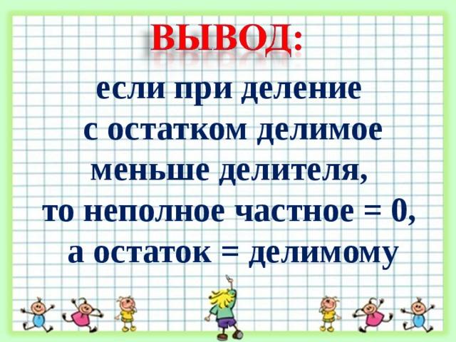 если при деление с остатком делимое меньше делителя, то неполное частное = 0, а остаток = делимому