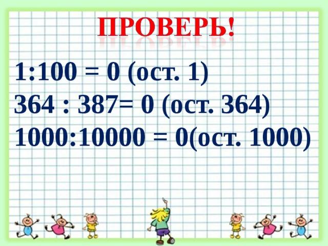 1:100 = 0 (ост. 1) 364 : 387= 0 (ост. 364) 1000:10000 = 0(ост. 1000)