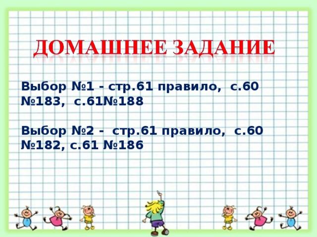 Выбор №1 - стр.61 правило, с.60 №183, с.61№188  Выбор №2 - стр.61 правило, с.60 №182, с.61 №186