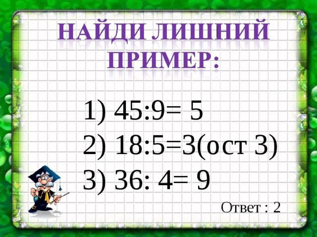 1) 45:9= 5 2) 18:5=3(ост 3) 3) 36: 4= 9 Ответ : 2