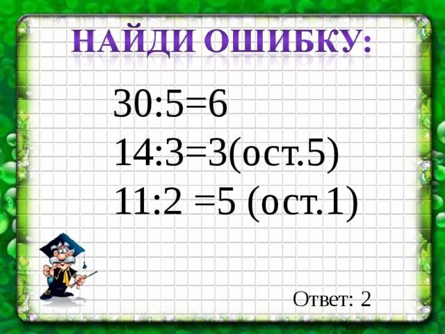 30:5=6 14:3=3(ост.5) 11:2 =5 (ост.1) Ответ: 2