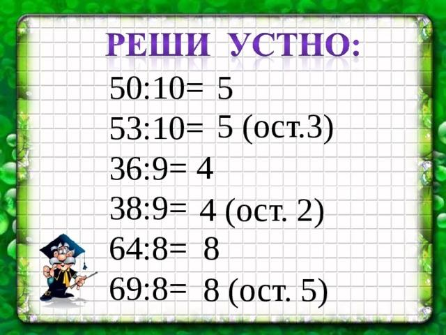 50:10= 53:10= 36:9= 38:9= 64:8= 69:8= 5 5 (ост.3) 4 4 (ост. 2) 8 8 (ост. 5)