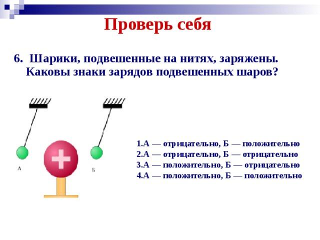 Проверь себя   6. Шарики, подвешенные на нитях, заряжены. Каковы знаки зарядов подвешенных шаров? 1.А — отрицательно, Б — положительно 2.А — отрицательно, Б — отрицательно 3.А — положительно, Б — отрицательно 4.А — положительно, Б — положительно