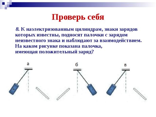 Проверь себя  8. К наэлектризованным цилиндрам, знаки зарядов которых известны, подносят палочки с зарядом неизвестного знака и наблюдают за взаимодействием. На каком рисунке показана палочка, имеющаяположительныйзаряд?